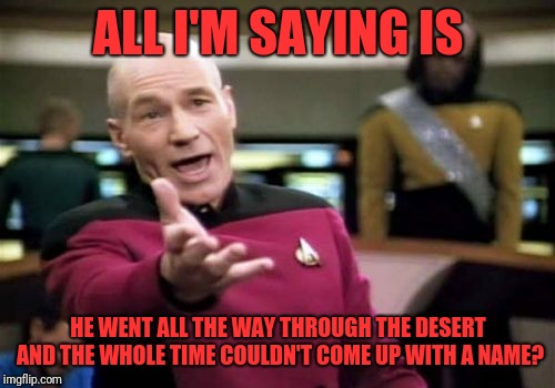 Picard Wtf Meme | ALL I'M SAYING IS HE WENT ALL THE WAY THROUGH THE DESERT AND THE WHOLE TIME COULDN'T COME UP WITH A NAME? | image tagged in memes,picard wtf | made w/ Imgflip meme maker