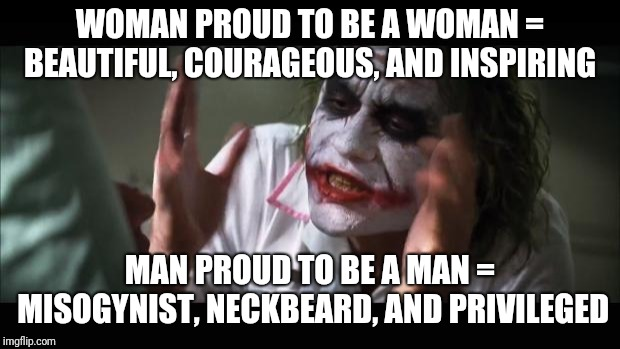 And everybody loses their minds Meme | WOMAN PROUD TO BE A WOMAN = BEAUTIFUL, COURAGEOUS, AND INSPIRING MAN PROUD TO BE A MAN = MISOGYNIST, NECKBEARD, AND PRIVILEGED | image tagged in memes,and everybody loses their minds,AdviceAnimals | made w/ Imgflip meme maker