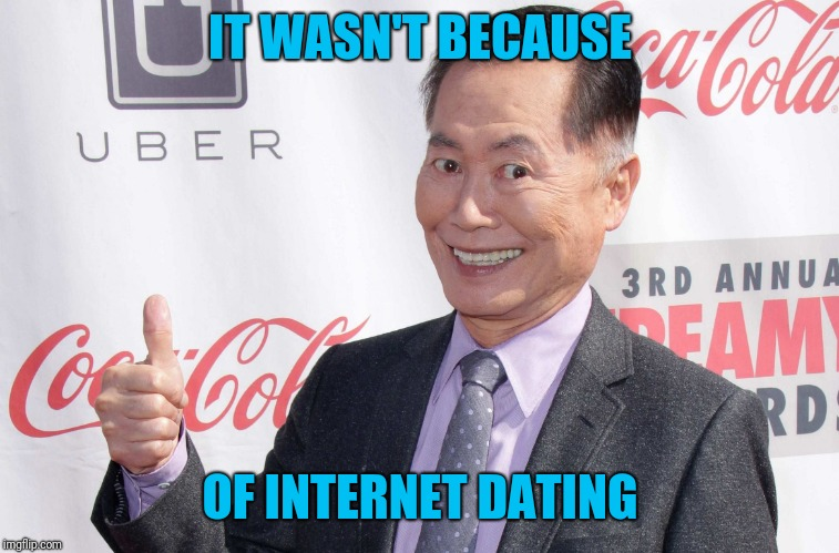 George Takei thumbs up | IT WASN'T BECAUSE OF INTERNET DATING | image tagged in george takei thumbs up | made w/ Imgflip meme maker