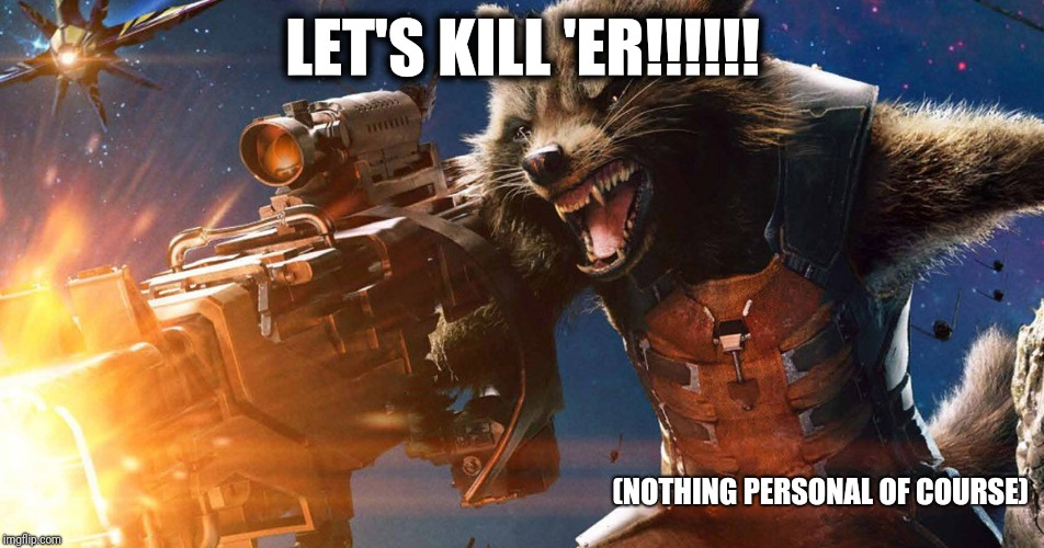 Rocket Raccoon | LET'S KILL 'ER!!!!!! (NOTHING PERSONAL OF COURSE) | image tagged in rocket raccoon | made w/ Imgflip meme maker