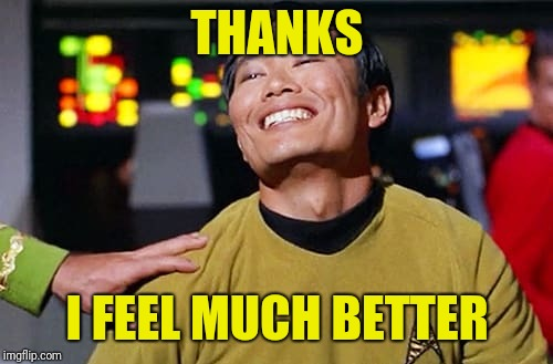 George Tekei | THANKS I FEEL MUCH BETTER | image tagged in george tekei | made w/ Imgflip meme maker