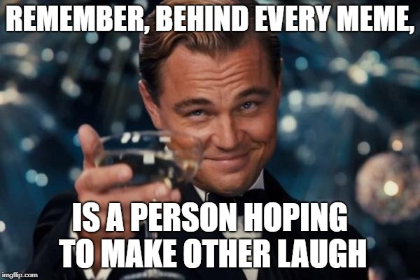Just something to think about | REMEMBER, BEHIND EVERY MEME, IS A PERSON HOPING TO MAKE OTHER LAUGH | image tagged in memes,leonardo dicaprio cheers,funny,secret tag,laughing | made w/ Imgflip meme maker
