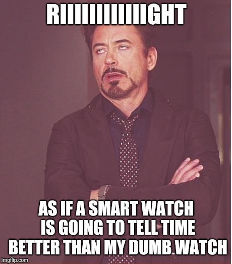 Face You Make Robert Downey Jr Meme | RIIIIIIIIIIIIGHT AS IF A SMART WATCH IS GOING TO TELL TIME BETTER THAN MY DUMB WATCH | image tagged in memes,face you make robert downey jr | made w/ Imgflip meme maker