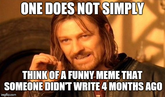 One Does Not Simply Meme | ONE DOES NOT SIMPLY THINK OF A FUNNY MEME THAT SOMEONE DIDN'T WRITE 4 MONTHS AGO | image tagged in memes,one does not simply | made w/ Imgflip meme maker