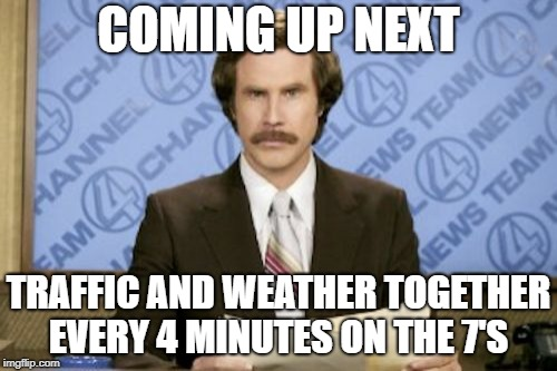 trafficandweather | COMING UP NEXT TRAFFIC AND WEATHER TOGETHER EVERY 4 MINUTES ON THE 7'S | image tagged in memes,ron burgundy,weather,traffic | made w/ Imgflip meme maker