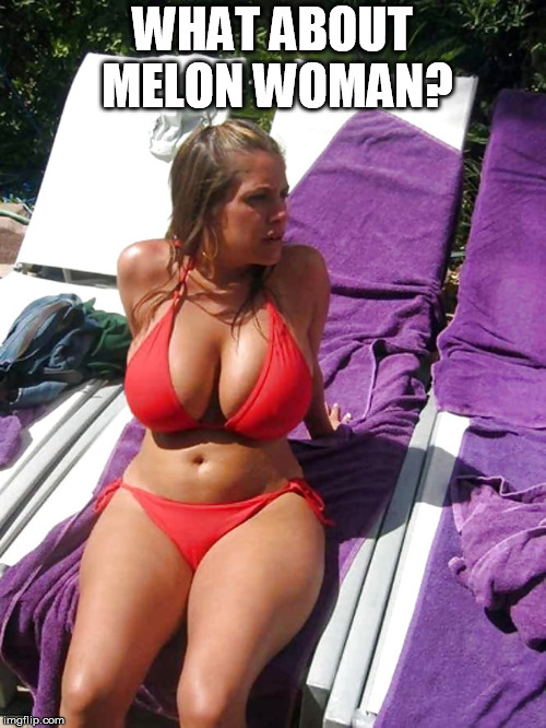 big boobs | WHAT ABOUT MELON WOMAN? | image tagged in big boobs | made w/ Imgflip meme maker