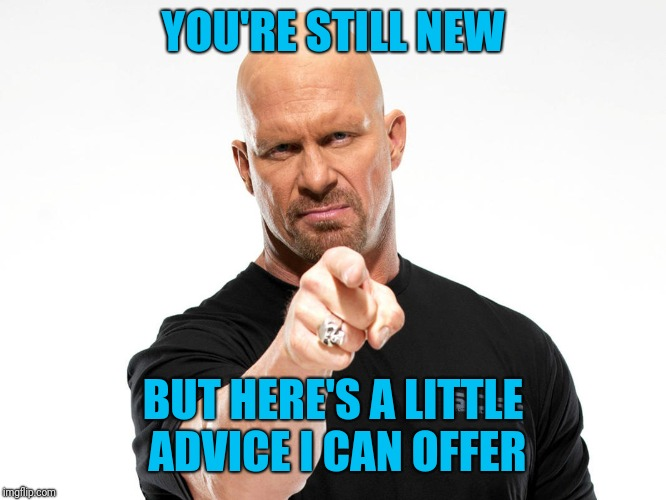 Steve Austin | YOU'RE STILL NEW BUT HERE'S A LITTLE ADVICE I CAN OFFER | image tagged in steve austin | made w/ Imgflip meme maker