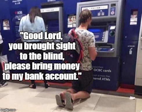 "Sorry brother, it doesn't work that way! | ""Good Lord, you brought sight to the blind, please bring money to my bank account."" 