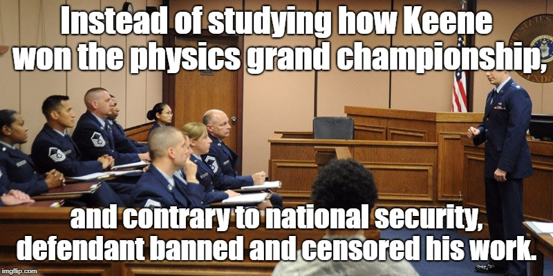Censor in Military Court | Instead of studying how Keene won the physics grand championship, and contrary to national security, defendant banned and censored his work. | image tagged in censorship,national security,physics | made w/ Imgflip meme maker