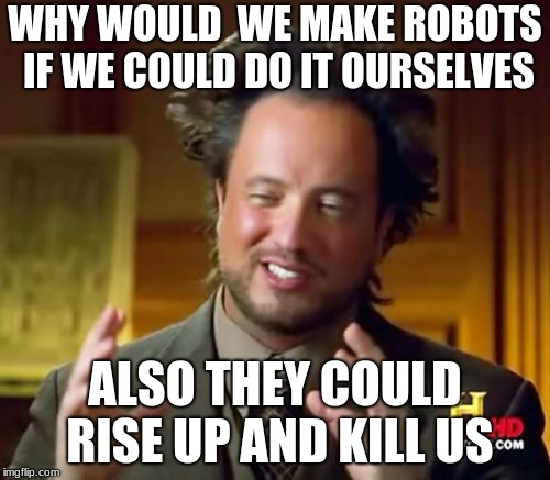 Ancient Aliens Meme | WHY WOULD  WE MAKE ROBOTS IF WE COULD DO IT OURSELVES ALSO THEY COULD RISE UP AND KILL US | image tagged in memes,ancient aliens | made w/ Imgflip meme maker