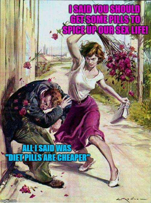 "I don't know how he keeps it up! | I SAID YOU SHOULD GET SOME PILLS TO SPICE UP OUR SEX LIFE! ALL I SAID WAS ""DIET PILLS ARE CHEAPER"" 