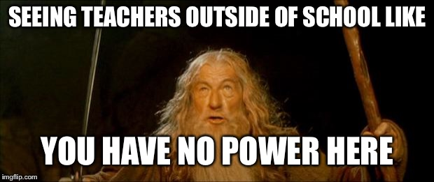 gandalf you shall not pass | SEEING TEACHERS OUTSIDE OF SCHOOL LIKE YOU HAVE NO POWER HERE | image tagged in gandalf you shall not pass | made w/ Imgflip meme maker