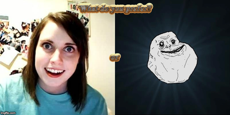 What do you prefer? | image tagged in forever alone,overly attached girlfriend | made w/ Imgflip meme maker