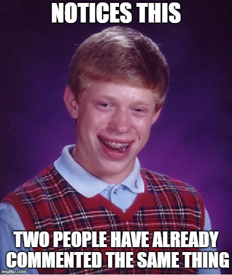 Bad Luck Brian Meme | NOTICES THIS TWO PEOPLE HAVE ALREADY COMMENTED THE SAME THING | image tagged in memes,bad luck brian | made w/ Imgflip meme maker