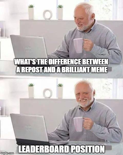 Hide the Pain Harold Meme | WHAT'S THE DIFFERENCE BETWEEN A REPOST AND A BRILLIANT MEME LEADERBOARD POSITION | image tagged in memes,hide the pain harold | made w/ Imgflip meme maker