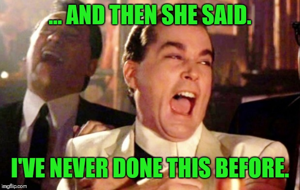 Lol | ... AND THEN SHE SAID. I'VE NEVER DONE THIS BEFORE. | image tagged in goodfellas laughing scene henry hill,lol,funny | made w/ Imgflip meme maker