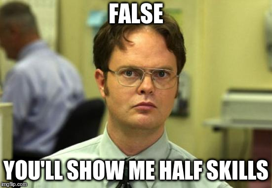 Dwight Schrute Meme | FALSE YOU'LL SHOW ME HALF SKILLS | image tagged in memes,dwight schrute | made w/ Imgflip meme maker