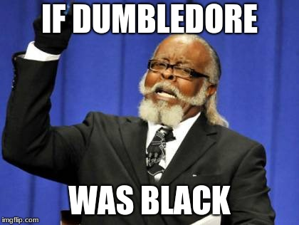 Too Damn High Meme | IF DUMBLEDORE WAS BLACK | image tagged in memes,too damn high | made w/ Imgflip meme maker