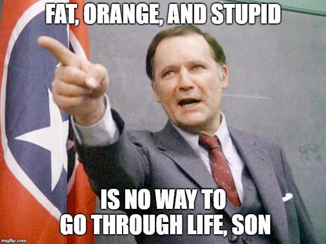 FAT, ORANGE, AND STUPID IS NO WAY TO GO THROUGH LIFE, SON | image tagged in dean wormer from animal house | made w/ Imgflip meme maker