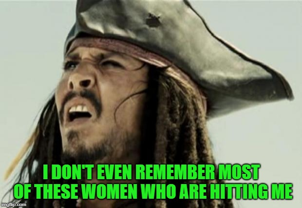confused dafuq jack sparrow what | I DON'T EVEN REMEMBER MOST OF THESE WOMEN WHO ARE HITTING ME | image tagged in confused dafuq jack sparrow what | made w/ Imgflip meme maker