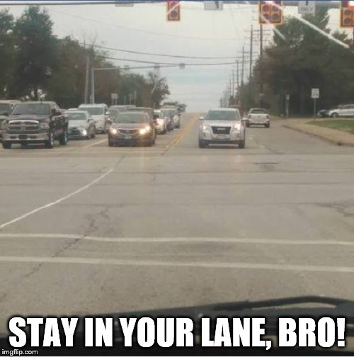 Stay in your lane | STAY IN YOUR LANE, BRO! | image tagged in stay in your lane | made w/ Imgflip meme maker