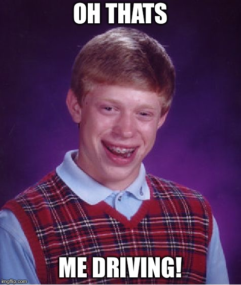 Bad Luck Brian Meme | OH THATS ME DRIVING! | image tagged in memes,bad luck brian | made w/ Imgflip meme maker