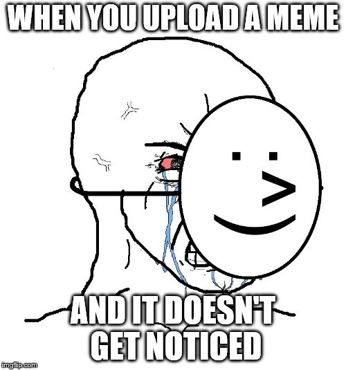 Pretending To Be Happy, Hiding Crying Behind A Mask | WHEN YOU UPLOAD A MEME AND IT DOESN'T GET NOTICED | image tagged in pretending to be happy hiding crying behind a mask | made w/ Imgflip meme maker