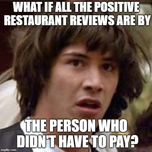 I'll leave it up to them to take the food pictures for Instagram, too. | WHAT IF ALL THE POSITIVE RESTAURANT REVIEWS ARE BY THE PERSON WHO DIDN'T HAVE TO PAY? | image tagged in memes,conspiracy keanu,restaurant,food,review | made w/ Imgflip meme maker