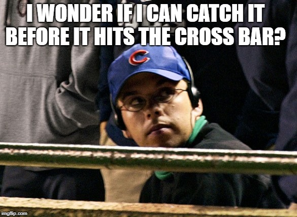 Steve Bartman | I WONDER IF I CAN CATCH IT BEFORE IT HITS THE CROSS BAR? | image tagged in steve bartman | made w/ Imgflip meme maker