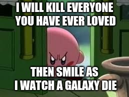 Pissed off Kirby |  I WILL KILL EVERYONE YOU HAVE EVER LOVED; THEN SMILE AS I WATCH A GALAXY DIE | image tagged in pissed off kirby | made w/ Imgflip meme maker