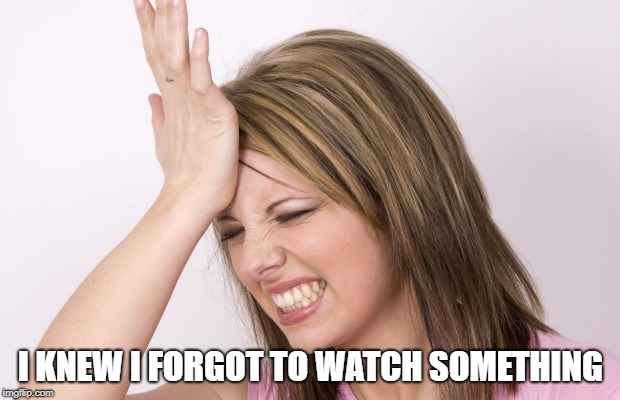 I KNEW I FORGOT TO WATCH SOMETHING | made w/ Imgflip meme maker