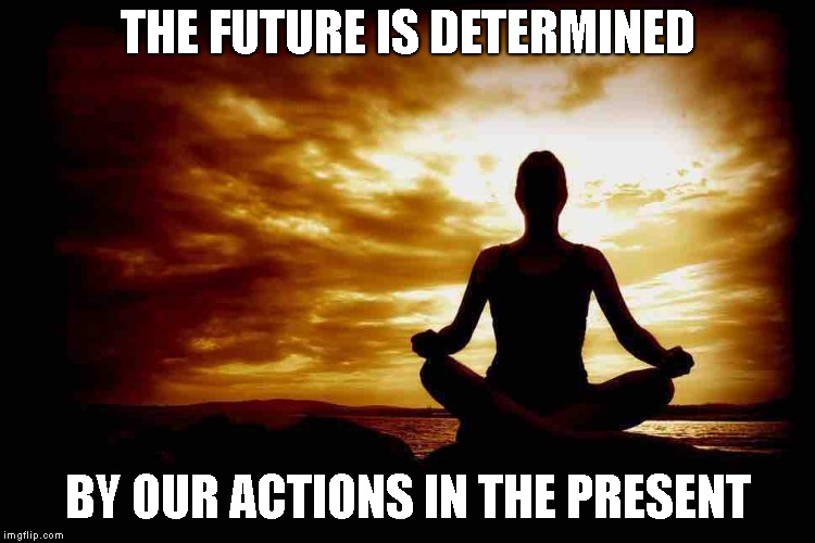 Thought For The Day | THE FUTURE IS DETERMINED BY OUR ACTIONS IN THE PRESENT | image tagged in zen,moment,future,actions,present | made w/ Imgflip meme maker