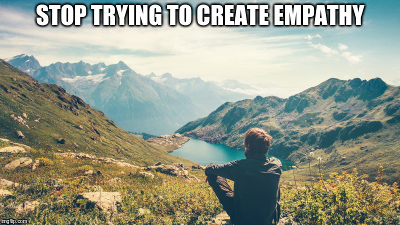 STOP TRYING TO CREATE EMPATHY | made w/ Imgflip meme maker