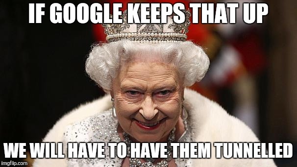 the queen | IF GOOGLE KEEPS THAT UP WE WILL HAVE TO HAVE THEM TUNNELLED | image tagged in the queen | made w/ Imgflip meme maker