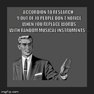 Kill Yourself Guy | ACCORDION TO RESEARCH, 9 OUT OF 10 PEOPLE DON'T NOTICE WHEN YOU REPLACE WORDS WITH RANDOM MUSICAL INSTRUMENTS.... | image tagged in memes,kill yourself guy | made w/ Imgflip meme maker