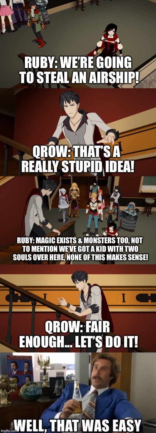Quickest Conversation Ever!! |  RUBY: WE'RE GOING TO STEAL AN AIRSHIP! QROW: THAT'S A REALLY STUPID IDEA! RUBY: MAGIC EXISTS & MONSTERS TOO, NOT TO MENTION WE'VE GOT A KID WITH TWO SOULS OVER HERE, NONE OF THIS MAKES SENSE! QROW: FAIR ENOUGH... LET'S DO IT! | image tagged in rwby,ruby rose,qrow branwen,funny,memes,volume 6 | made w/ Imgflip meme maker