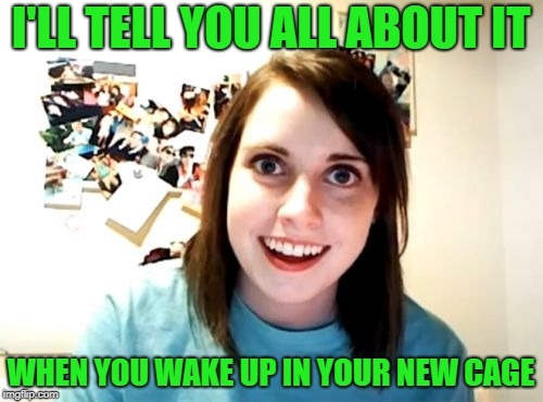 Overly Attached Girlfriend Meme | I'LL TELL YOU ALL ABOUT IT WHEN YOU WAKE UP IN YOUR NEW CAGE | image tagged in memes,overly attached girlfriend | made w/ Imgflip meme maker