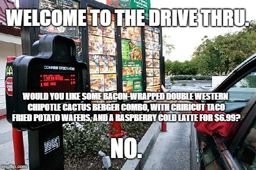 WELCOME TO THE DRIVE THRU. WOULD YOU LIKE SOME BACON-WRAPPED DOUBLE WESTERN CHIPOTLE CACTUS BERGER COMBO, WITH CRIRICUT TACO FRIED POTATO WA | image tagged in drive thru | made w/ Imgflip meme maker