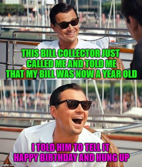Thank God I don't get those kind of calls anymore!!! | THIS BILL COLLECTOR JUST CALLED ME AND TOLD ME THAT MY BILL WAS NOW A YEAR OLD I TOLD HIM TO TELL IT HAPPY BIRTHDAY AND HUNG UP | image tagged in memes,leonardo dicaprio wolf of wall street,bill collectors,funny,happy birthday,debt | made w/ Imgflip meme maker