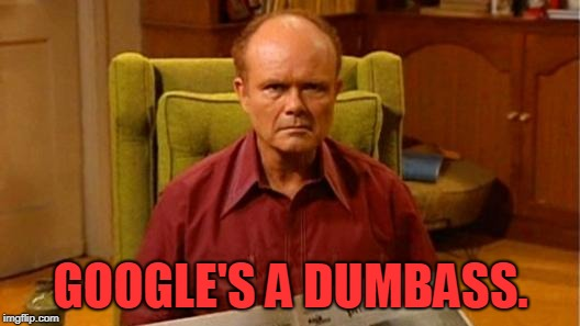 Red Forman Dumbass | GOOGLE'S A DUMBASS. | image tagged in red forman dumbass | made w/ Imgflip meme maker