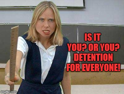 Angry Teacher | IS IT YOU? OR YOU? DETENTION FOR EVERYONE! | image tagged in angry teacher | made w/ Imgflip meme maker