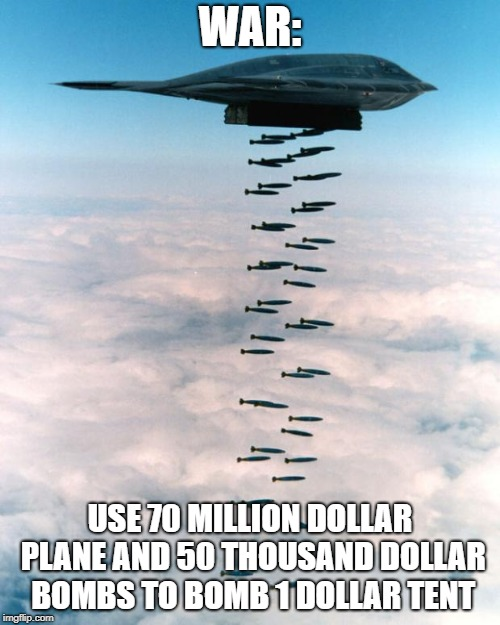 bomber | WAR: USE 70 MILLION DOLLAR PLANE AND 50 THOUSAND DOLLAR BOMBS TO BOMB 1 DOLLAR TENT | image tagged in bomber | made w/ Imgflip meme maker