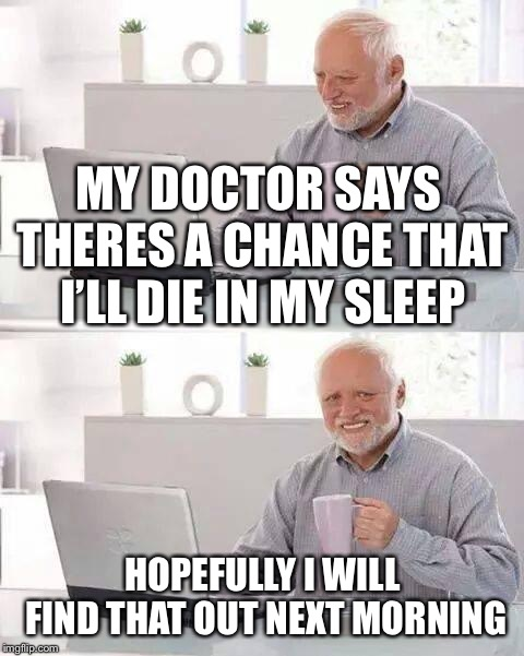 Hide the Pain Harold Meme | MY DOCTOR SAYS THERES A CHANCE THAT I'LL DIE IN MY SLEEP HOPEFULLY I WILL FIND THAT OUT NEXT MORNING | image tagged in memes,hide the pain harold | made w/ Imgflip meme maker