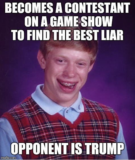 Bad Luck Brian | BECOMES A CONTESTANT ON A GAME SHOW TO FIND THE BEST LIAR OPPONENT IS TRUMP | image tagged in memes,bad luck brian | made w/ Imgflip meme maker