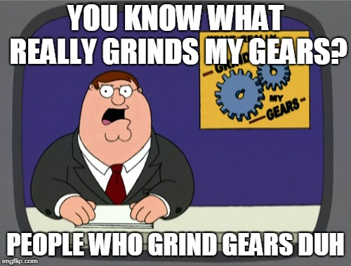 Peter Griffin News Meme | YOU KNOW WHAT REALLY GRINDS MY GEARS? PEOPLE WHO GRIND GEARS DUH | image tagged in memes,peter griffin news | made w/ Imgflip meme maker
