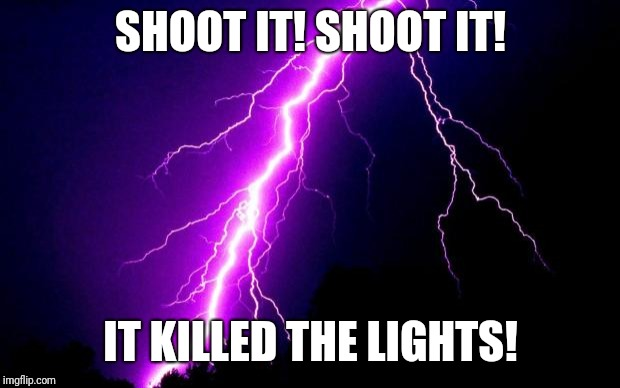 lightning | SHOOT IT! SHOOT IT! IT KILLED THE LIGHTS! | image tagged in lightning | made w/ Imgflip meme maker