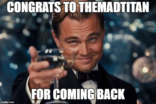 Leonardo Dicaprio Cheers Meme | CONGRATS TO THEMADTITAN FOR COMING BACK | image tagged in memes,leonardo dicaprio cheers,themadtitan,drstrangefate | made w/ Imgflip meme maker