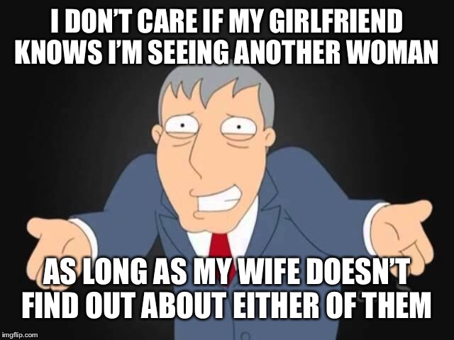 Wubba Lubba Dub Dub! | I DON'T CARE IF MY GIRLFRIEND KNOWS I'M SEEING ANOTHER WOMAN AS LONG AS MY WIFE DOESN'T FIND OUT ABOUT EITHER OF THEM | image tagged in memes,marriage,cheating | made w/ Imgflip meme maker