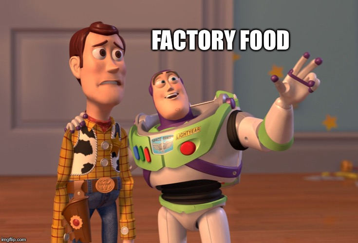 X, X Everywhere Meme | FACTORY FOOD | image tagged in memes,x x everywhere | made w/ Imgflip meme maker