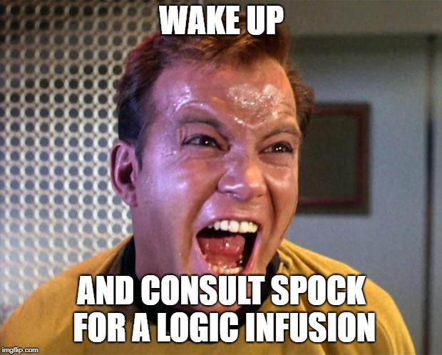 Captain Kirk Screaming | WAKE UP AND CONSULT SPOCK FOR A LOGIC INFUSION | image tagged in captain kirk screaming | made w/ Imgflip meme maker